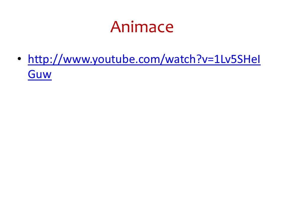 Animace http://www.youtube.com/watch?v=1Lv5SHeI Guw http://www.youtube.com/watch?v=1Lv5SHeI Guw