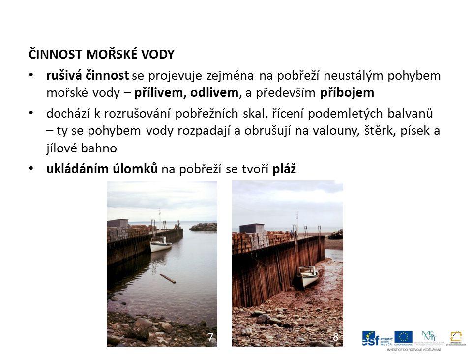 ČINNOST MOŘSKÉ VODY rušivá činnost se projevuje zejména na pobřeží neustálým pohybem mořské vody – přílivem, odlivem, a především příbojem dochází k r