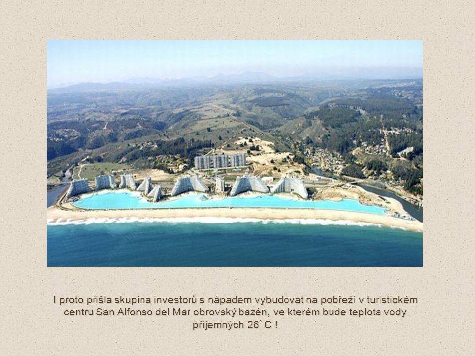 I proto přišla skupina investorů s nápadem vybudovat na pobřeží v turistickém centru San Alfonso del Mar obrovský bazén, ve kterém bude teplota vody příjemných 26 ° C !