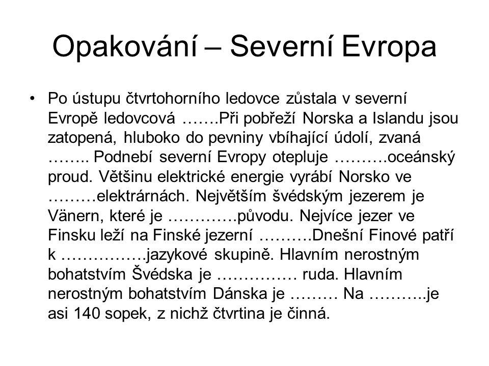 Opakování – Severní Evropa Po ústupu čtvrtohorního ledovce zůstala v severní Evropě ledovcová …….Při pobřeží Norska a Islandu jsou zatopená, hluboko do pevniny vbíhající údolí, zvaná ……..