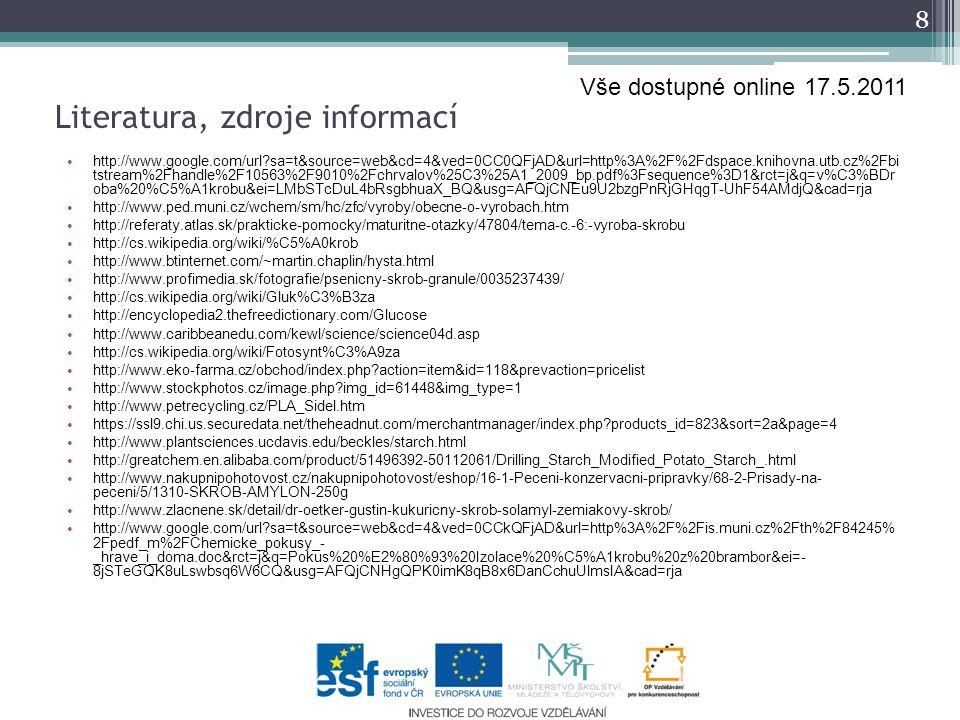 Literatura, zdroje informací http://www.google.com/url?sa=t&source=web&cd=4&ved=0CC0QFjAD&url=http%3A%2F%2Fdspace.knihovna.utb.cz%2Fbi tstream%2Fhandle%2F10563%2F9010%2Fchrvalov%25C3%25A1_2009_bp.pdf%3Fsequence%3D1&rct=j&q=v%C3%BDr oba%20%C5%A1krobu&ei=LMbSTcDuL4bRsgbhuaX_BQ&usg=AFQjCNEu9U2bzgPnRjGHqgT-UhF54AMdjQ&cad=rja http://www.ped.muni.cz/wchem/sm/hc/zfc/vyroby/obecne-o-vyrobach.htm http://referaty.atlas.sk/prakticke-pomocky/maturitne-otazky/47804/tema-c.-6:-vyroba-skrobu http://cs.wikipedia.org/wiki/%C5%A0krob http://www.btinternet.com/~martin.chaplin/hysta.html http://www.profimedia.sk/fotografie/psenicny-skrob-granule/0035237439/ http://cs.wikipedia.org/wiki/Gluk%C3%B3za http://encyclopedia2.thefreedictionary.com/Glucose http://www.caribbeanedu.com/kewl/science/science04d.asp http://cs.wikipedia.org/wiki/Fotosynt%C3%A9za http://www.eko-farma.cz/obchod/index.php?action=item&id=118&prevaction=pricelist http://www.stockphotos.cz/image.php?img_id=61448&img_type=1 http://www.petrecycling.cz/PLA_Sidel.htm https://ssl9.chi.us.securedata.net/theheadnut.com/merchantmanager/index.php?products_id=823&sort=2a&page=4 http://www.plantsciences.ucdavis.edu/beckles/starch.html http://greatchem.en.alibaba.com/product/51496392-50112061/Drilling_Starch_Modified_Potato_Starch_.html http://www.nakupnipohotovost.cz/nakupnipohotovost/eshop/16-1-Peceni-konzervacni-pripravky/68-2-Prisady-na- peceni/5/1310-SKROB-AMYLON-250g http://www.zlacnene.sk/detail/dr-oetker-gustin-kukuricny-skrob-solamyl-zemiakovy-skrob/ http://www.google.com/url?sa=t&source=web&cd=4&ved=0CCkQFjAD&url=http%3A%2F%2Fis.muni.cz%2Fth%2F84245% 2Fpedf_m%2FChemicke_pokusy_- _hrave_i_doma.doc&rct=j&q=Pokus%20%E2%80%93%20Izolace%20%C5%A1krobu%20z%20brambor&ei=- 8jSTeGQK8uLswbsq6W6CQ&usg=AFQjCNHgQPK0imK8qB8x6DanCchuUlmsIA&cad=rja 8 Vše dostupné online 17.5.2011