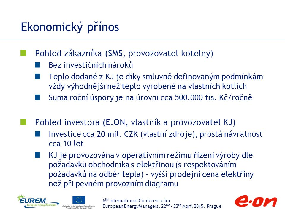 """6 th International Conference for European EnergyManagers, 22 nd – 23 rd April 2015, Prague Provoz a optimalizace Provoz KJ KJ řízena dálkově pomocí CŘS (centrální řídicí systém), trvalou obsluhou dispečinku E.ON Energie v Brně: provádí operativní změny provozu, reaguje na případné poruchy 3 provozní režimy (D """"diagram , R """"ručně , M """"místně ) Zima až 16 h/den, léto 4-6 h/den, celkem 3000 h/rok Důležité aspekty při návrhu Parametry vratné vody (velikost akumulátoru topné vody: obrovský rozdíl při spádu 90/50 °C nebo 90/65 °C) Akumulační schopnost a řízení soustavy odběratele tepla (určuje použitelnost KVET zdroje pro regulaci výroby) Stav stávajícího řídicího systému (MaR) kotelny"""
