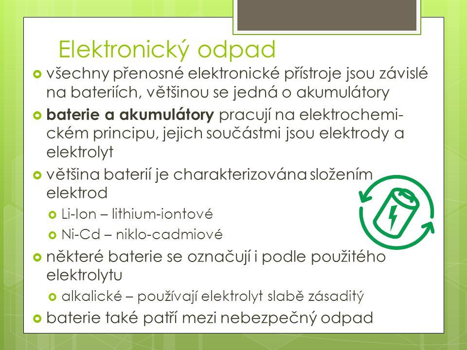 Elektronický odpad  všechny přenosné elektronické přístroje jsou závislé na bateriích, většinou se jedná o akumulátory  baterie a akumulátory pracují na elektrochemi- ckém principu, jejich součástmi jsou elektrody a elektrolyt  většina baterií je charakterizována složením elektrod  Li-Ion – lithium-iontové  Ni-Cd – niklo-cadmiové  některé baterie se označují i podle použitého elektrolytu  alkalické – používají elektrolyt slabě zásaditý  baterie také patří mezi nebezpečný odpad