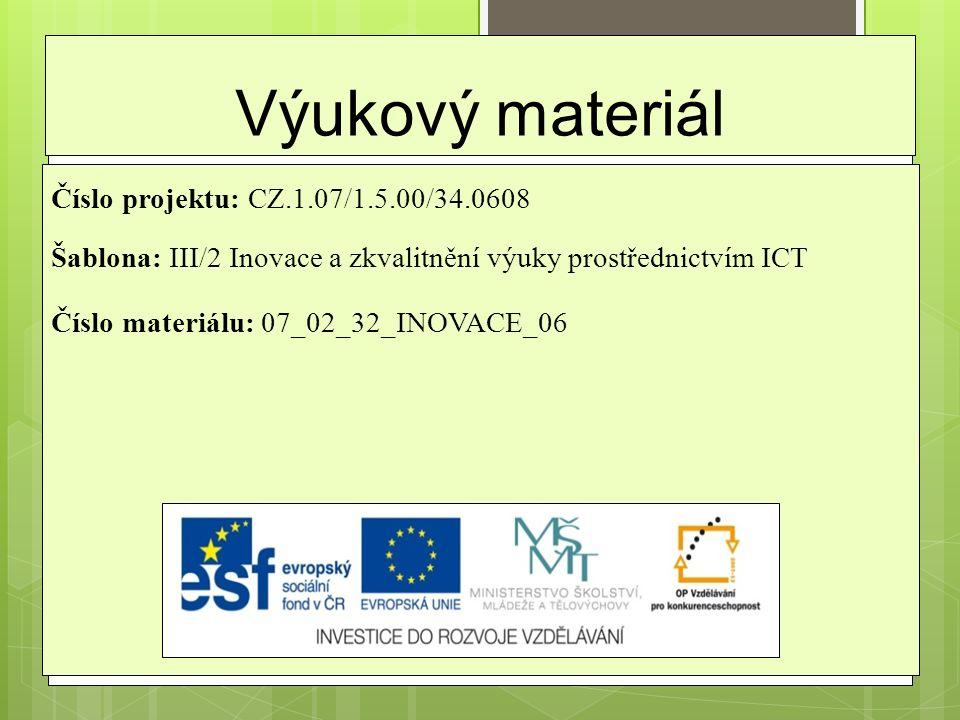 Výukový materiál Číslo projektu: CZ.1.07/1.5.00/34.0608 Šablona: III/2 Inovace a zkvalitnění výuky prostřednictvím ICT Číslo materiálu: 07_02_32_INOVACE_06