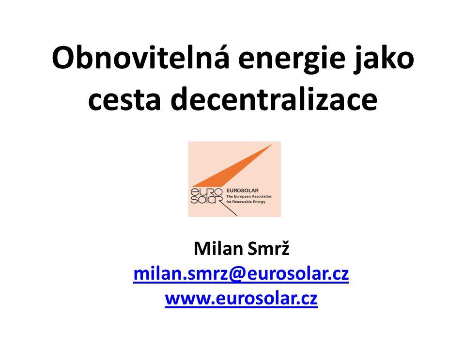 Obnovitelná energie jako cesta decentralizace Milan Smrž milan.smrz@eurosolar.cz www.eurosolar.cz