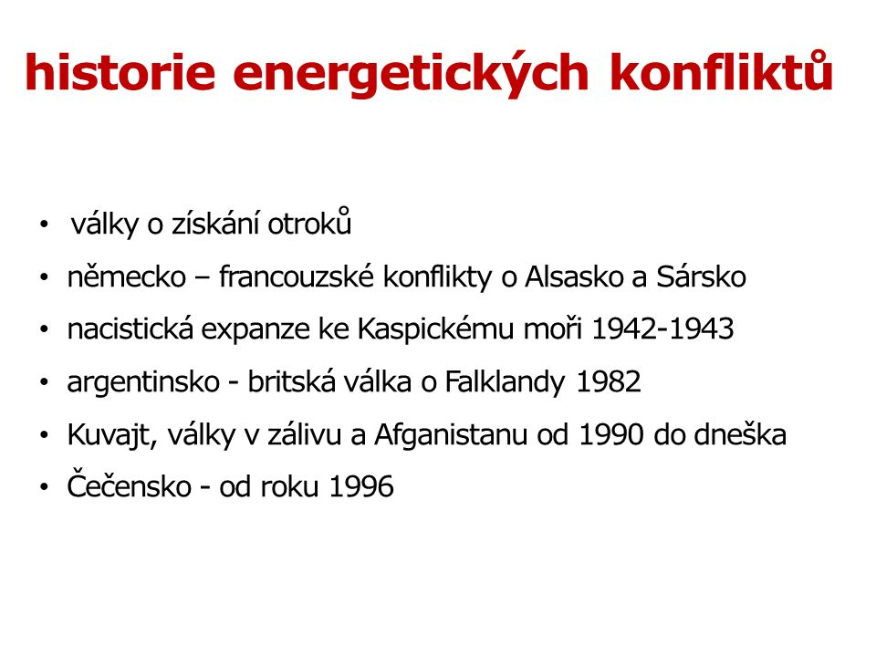 války o získání otroků německo – francouzské konflikty o Alsasko a Sársko nacistická expanze ke Kaspickému moři 1942-1943 argentinsko - britská válka o Falklandy 1982 Kuvajt, války v zálivu a Afganistanu od 1990 do dneška Čečensko - od roku 1996 historie energetických konfliktů
