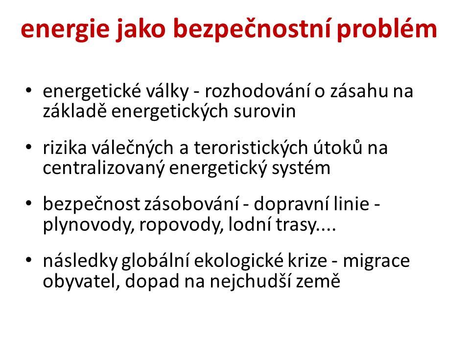 energie jako bezpečnostní problém energetické války - rozhodování o zásahu na základě energetických surovin rizika válečných a teroristických útoků na centralizovaný energetický systém bezpečnost zásobování - dopravní linie - plynovody, ropovody, lodní trasy....