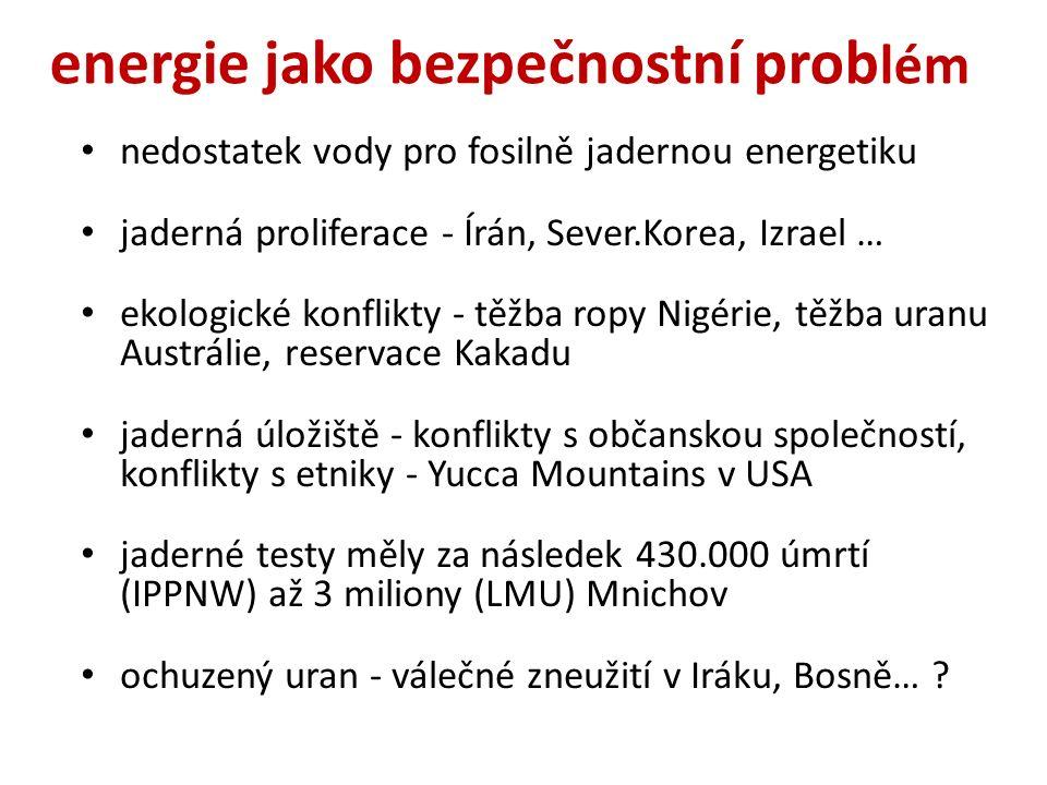 energie jako bezpečnostní prob lém nedostatek vody pro fosilně jadernou energetiku jaderná proliferace - Írán, Sever.Korea, Izrael … ekologické konflikty - těžba ropy Nigérie, těžba uranu Austrálie, reservace Kakadu jaderná úložiště - konflikty s občanskou společností, konflikty s etniky - Yucca Mountains v USA jaderné testy měly za následek 430.000 úmrtí (IPPNW) až 3 miliony (LMU) Mnichov ochuzený uran - válečné zneužití v Iráku, Bosně…