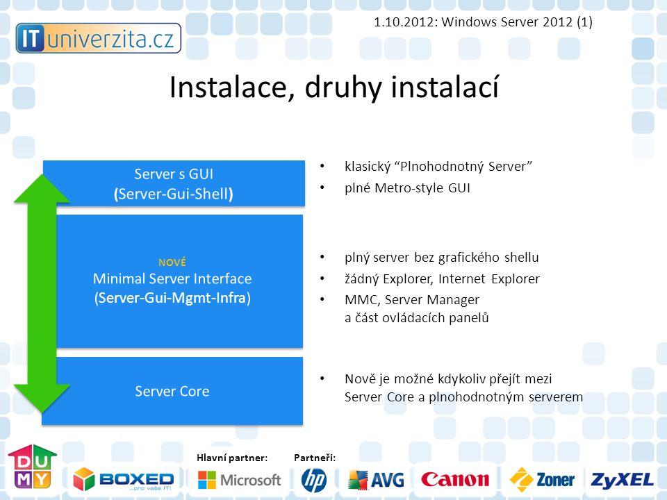 Hlavní partner:Partneři: Instalace, druhy instalací 1.10.2012: Windows Server 2012 (1) klasický Plnohodnotný Server plné Metro-style GUI plný server bez grafického shellu žádný Explorer, Internet Explorer MMC, Server Manager a část ovládacích panelů Nově je možné kdykoliv přejít mezi Server Core a plnohodnotným serverem