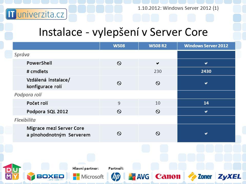 Hlavní partner:Partneři: Instalace - vylepšení v Server Core 1.10.2012: Windows Server 2012 (1) WS08WS08 R2Windows Server 2012 Správa PowerShell  # cmdlets 2302430 Vzdálená instalace/ konfigurace rolí  Podpora rolí Počet rolí 91014 Podpora SQL 2012  Flexibilita Migrace mezi Server Core a plnohodnotným Serverem 