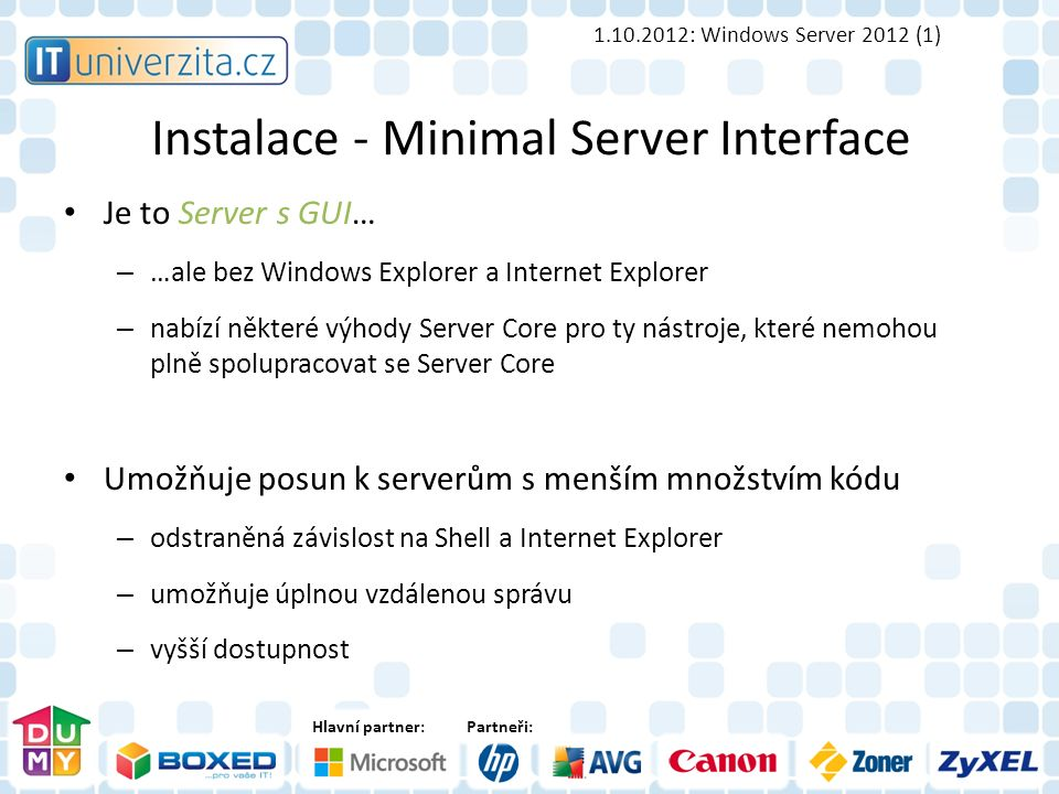 Hlavní partner:Partneři: Instalace - Minimal Server Interface 1.10.2012: Windows Server 2012 (1) Je to Server s GUI… – …ale bez Windows Explorer a Int