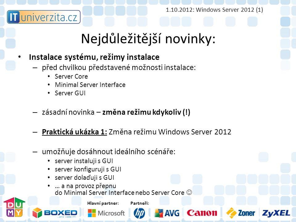 Hlavní partner:Partneři: Nejdůležitější novinky: Instalace systému, režimy instalace – před chvilkou představené možnosti instalace: Server Core Minimal Server Interface Server GUI – zásadní novinka – změna režimu kdykoliv (!) – Praktická ukázka 1: Změna režimu Windows Server 2012 – umožňuje dosáhnout ideálního scénáře: server instaluji s GUI server konfiguruji s GUI server dolaďuji s GUI … a na provoz přepnu do Minimal Server Interface nebo Server Core 1.10.2012: Windows Server 2012 (1)