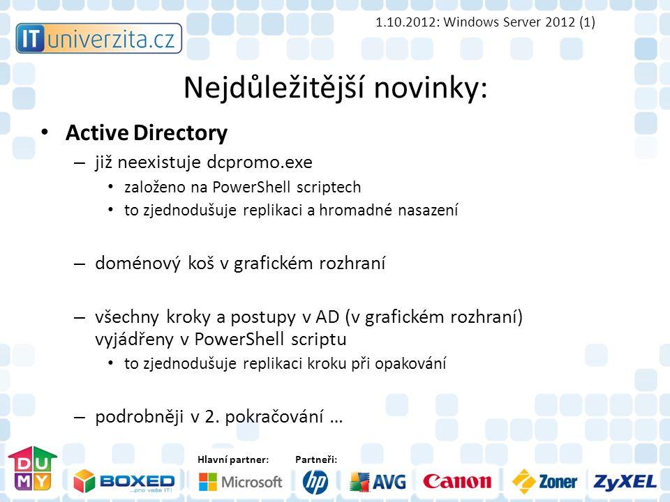 Hlavní partner:Partneři: Nejdůležitější novinky: Active Directory – již neexistuje dcpromo.exe založeno na PowerShell scriptech to zjednodušuje replikaci a hromadné nasazení – doménový koš v grafickém rozhraní – všechny kroky a postupy v AD (v grafickém rozhraní) vyjádřeny v PowerShell scriptu to zjednodušuje replikaci kroku při opakování – podrobněji v 2.