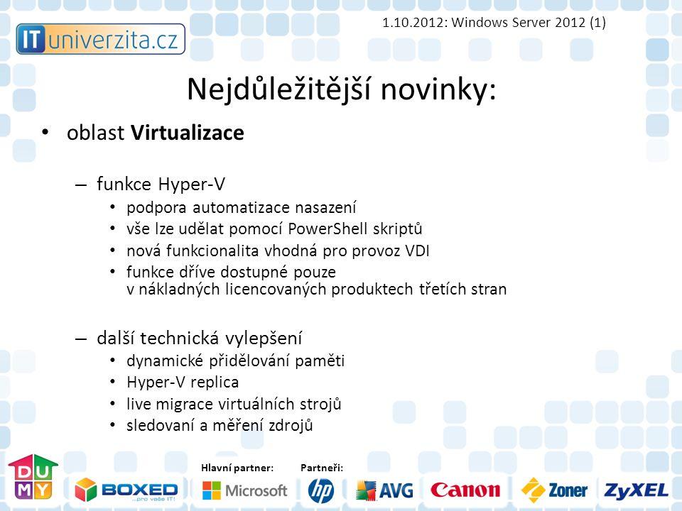 Hlavní partner:Partneři: Nejdůležitější novinky: oblast Virtualizace – funkce Hyper-V podpora automatizace nasazení vše lze udělat pomocí PowerShell skriptů nová funkcionalita vhodná pro provoz VDI funkce dříve dostupné pouze v nákladných licencovaných produktech třetích stran – další technická vylepšení dynamické přidělování paměti Hyper-V replica live migrace virtuálních strojů sledovaní a měření zdrojů 1.10.2012: Windows Server 2012 (1)