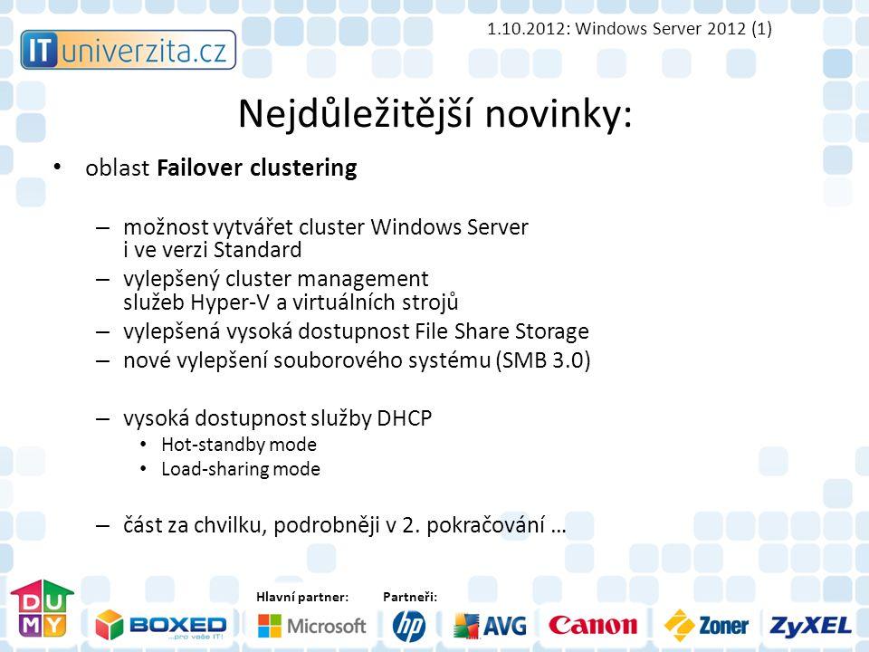 Hlavní partner:Partneři: Nejdůležitější novinky: oblast Failover clustering – možnost vytvářet cluster Windows Server i ve verzi Standard – vylepšený cluster management služeb Hyper-V a virtuálních strojů – vylepšená vysoká dostupnost File Share Storage – nové vylepšení souborového systému (SMB 3.0) – vysoká dostupnost služby DHCP Hot-standby mode Load-sharing mode – část za chvilku, podrobněji v 2.