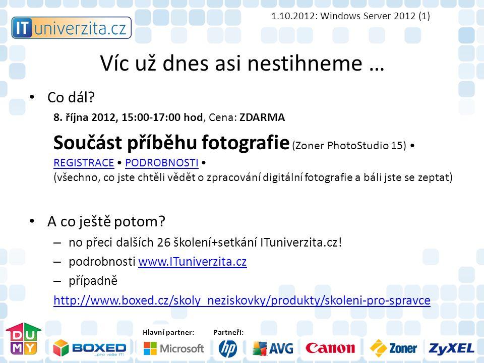 Hlavní partner:Partneři: Víc už dnes asi nestihneme … 1.10.2012: Windows Server 2012 (1) Co dál.