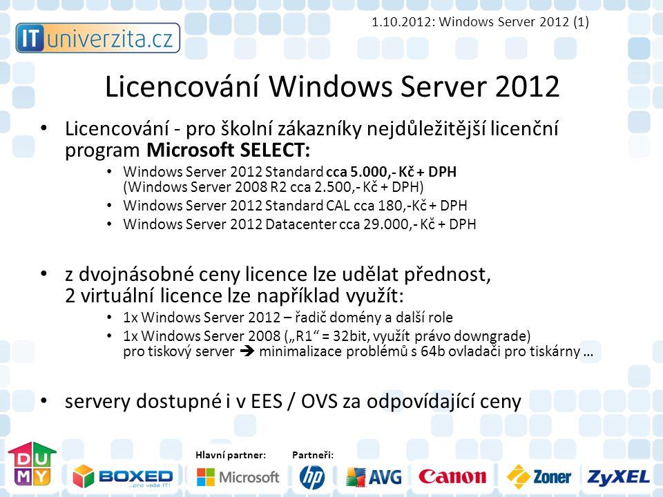 """Hlavní partner:Partneři: Licencování Windows Server 2012 Licencování - pro školní zákazníky nejdůležitější licenční program Microsoft SELECT: Windows Server 2012 Standard cca 5.000,- Kč + DPH (Windows Server 2008 R2 cca 2.500,- Kč + DPH) Windows Server 2012 Standard CAL cca 180,-Kč + DPH Windows Server 2012 Datacenter cca 29.000,- Kč + DPH z dvojnásobné ceny licence lze udělat přednost, 2 virtuální licence lze například využít: 1x Windows Server 2012 – řadič domény a další role 1x Windows Server 2008 (""""R1 = 32bit, využít právo downgrade) pro tiskový server  minimalizace problémů s 64b ovladači pro tiskárny … servery dostupné i v EES / OVS za odpovídající ceny 1.10.2012: Windows Server 2012 (1)"""