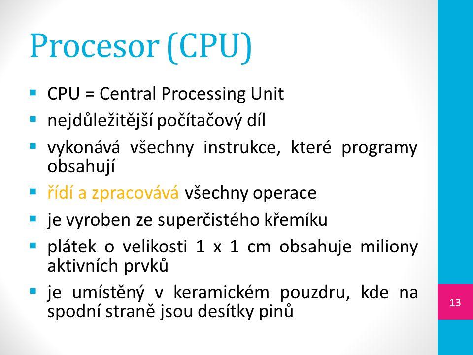 Procesor (CPU)  CPU = Central Processing Unit  nejdůležitější počítačový díl  vykonává všechny instrukce, které programy obsahují  řídí a zpracovává všechny operace  je vyroben ze superčistého křemíku  plátek o velikosti 1 x 1 cm obsahuje miliony aktivních prvků  je umístěný v keramickém pouzdru, kde na spodní straně jsou desítky pinů 13