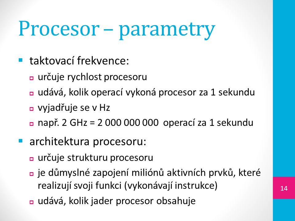 Procesor – parametry  taktovací frekvence:  určuje rychlost procesoru  udává, kolik operací vykoná procesor za 1 sekundu  vyjadřuje se v Hz  např.
