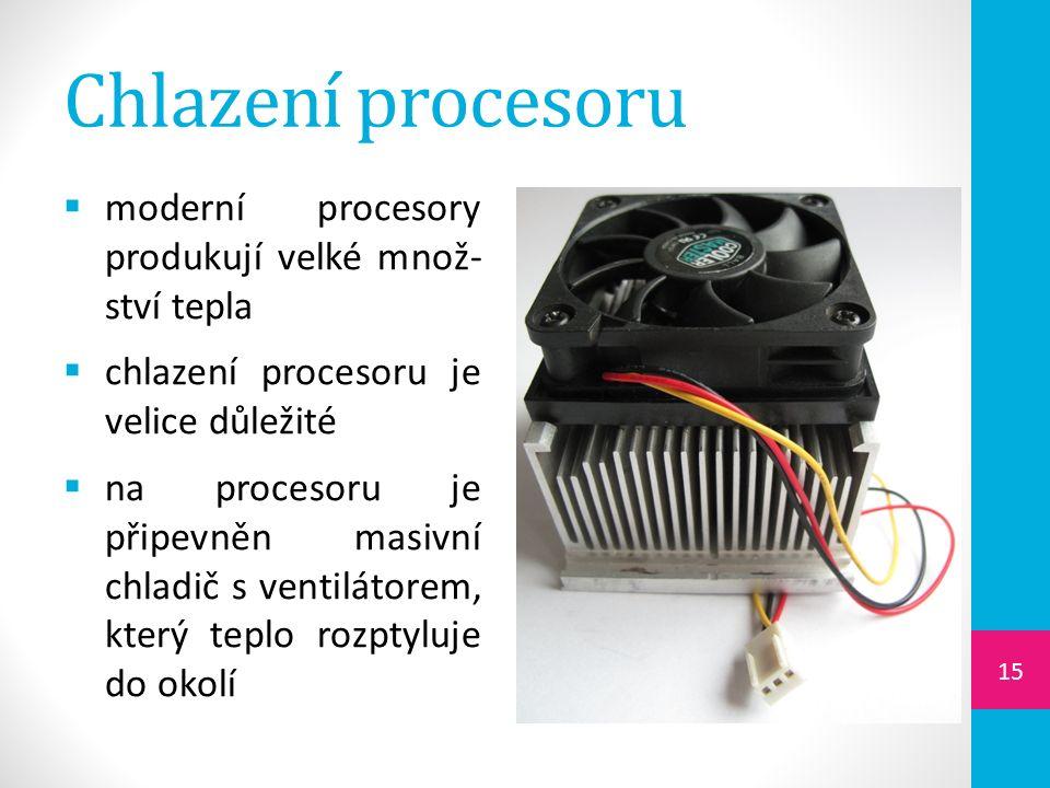 Chlazení procesoru  moderní procesory produkují velké množ- ství tepla  chlazení procesoru je velice důležité  na procesoru je připevněn masivní chladič s ventilátorem, který teplo rozptyluje do okolí 15