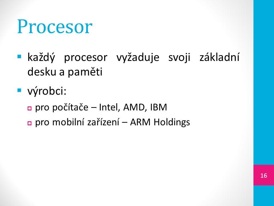 Procesor  každý procesor vyžaduje svoji základní desku a paměti  výrobci:  pro počítače – Intel, AMD, IBM  pro mobilní zařízení – ARM Holdings 16