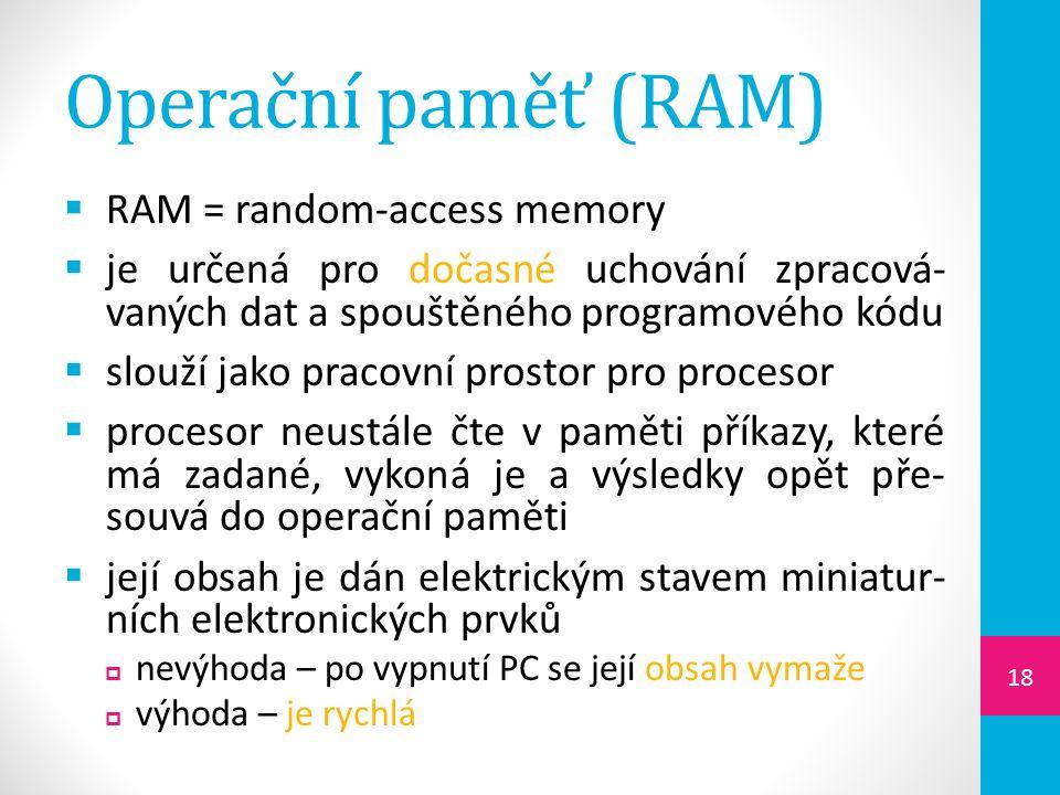 Operační paměť (RAM)  RAM = random-access memory  je určená pro dočasné uchování zpracová- vaných dat a spouštěného programového kódu  slouží jako pracovní prostor pro procesor  procesor neustále čte v paměti příkazy, které má zadané, vykoná je a výsledky opět pře- souvá do operační paměti  její obsah je dán elektrickým stavem miniatur- ních elektronických prvků  nevýhoda – po vypnutí PC se její obsah vymaže  výhoda – je rychlá 18