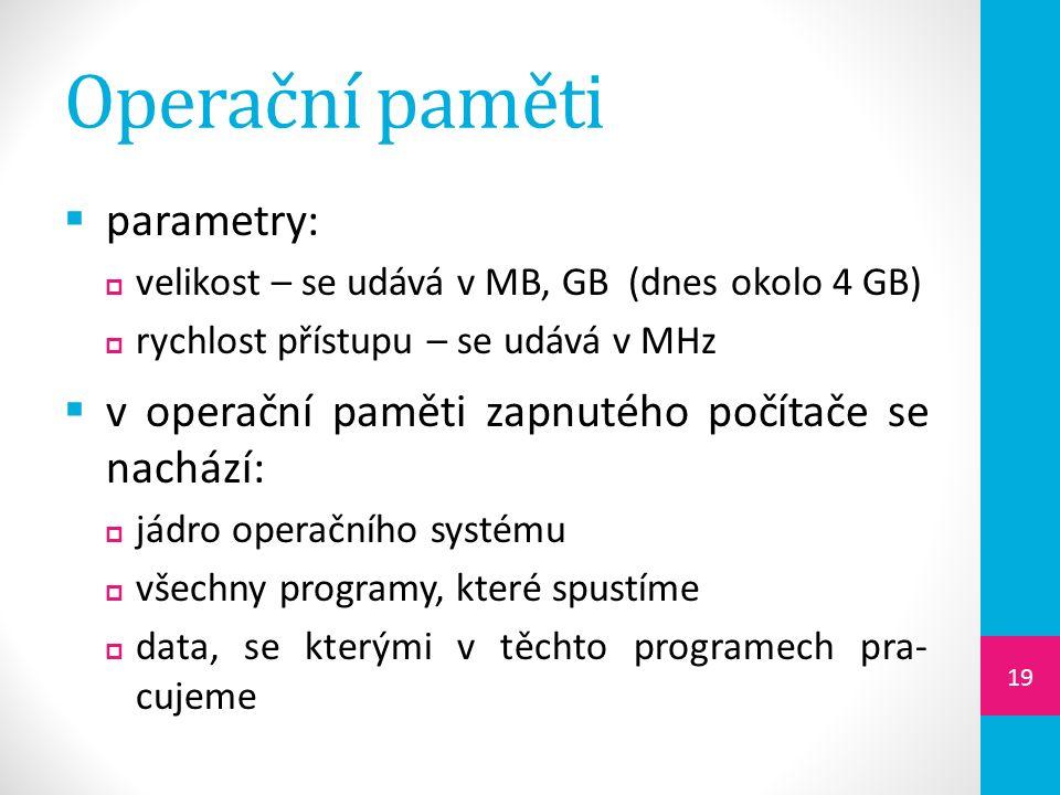 Operační paměti  parametry:  velikost – se udává v MB, GB (dnes okolo 4 GB)  rychlost přístupu – se udává v MHz  v operační paměti zapnutého počítače se nachází:  jádro operačního systému  všechny programy, které spustíme  data, se kterými v těchto programech pra- cujeme 19