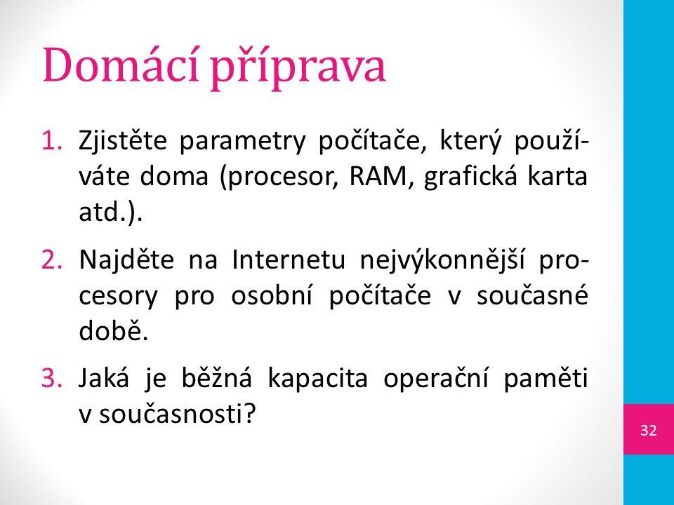 Domácí příprava 1.Zjistěte parametry počítače, který použí- váte doma (procesor, RAM, grafická karta atd.).