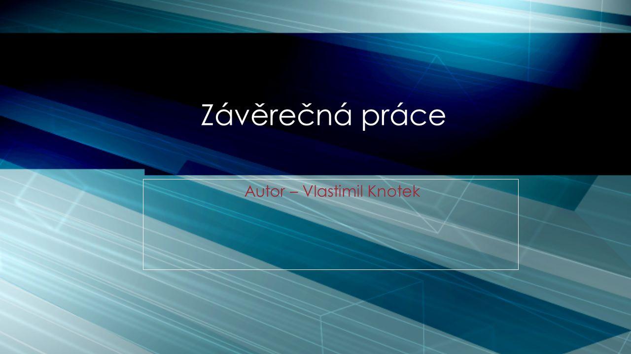 Autor – Vlastimil Knotek Závěrečná práce