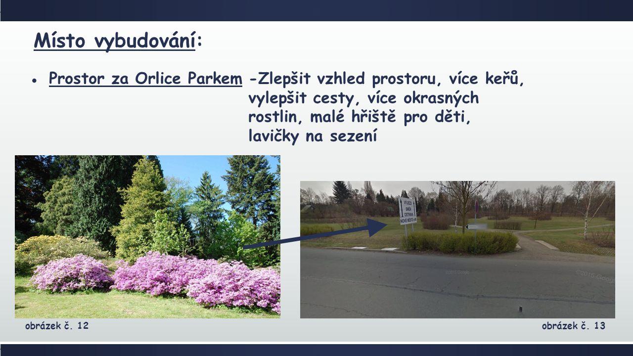 ●Prostor za Orlice Parkem Místo vybudování: -Zlepšit vzhled prostoru, více keřů, vylepšit cesty, více okrasných rostlin, malé hřiště pro děti, lavičky na sezení obrázek č.