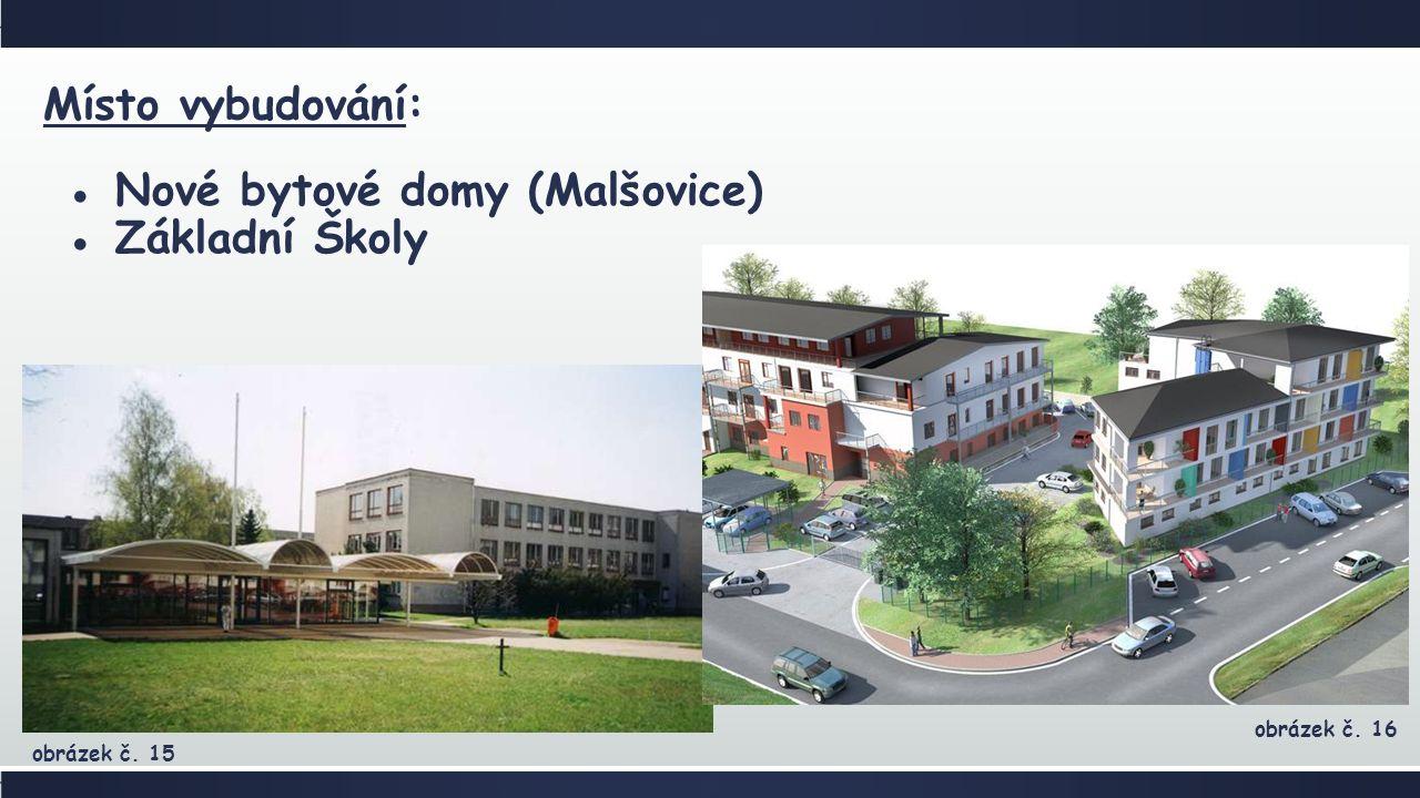 Místo vybudování: ●Nové bytové domy (Malšovice) ●Základní Školy obrázek č. 15 obrázek č. 16