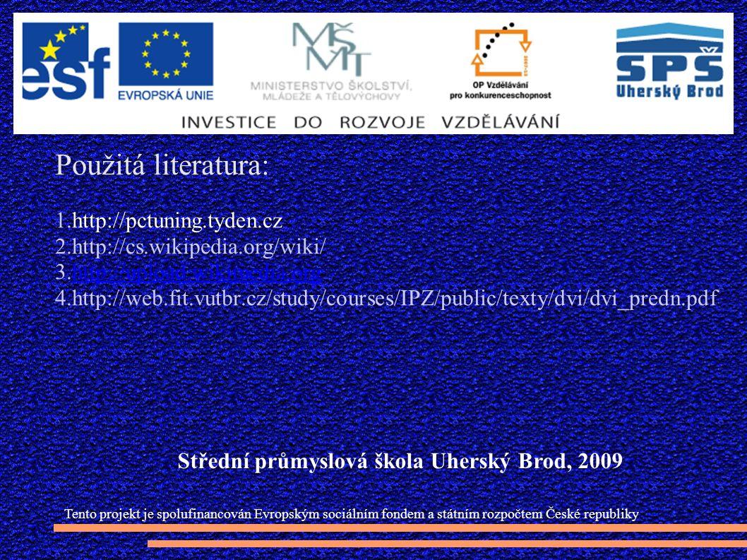 Použitá literatura: 1.http://pctuning.tyden.cz 2.http://cs.wikipedia.org/wiki/ 3.http://upload.wikimedia.orghttp://upload.wikimedia.org 4.http://web.fit.vutbr.cz/study/courses/IPZ/public/texty/dvi/dvi_predn.pdf Tento projekt je spolufinancován Evropským sociálním fondem a státním rozpočtem České republiky Střední průmyslová škola Uherský Brod, 2009