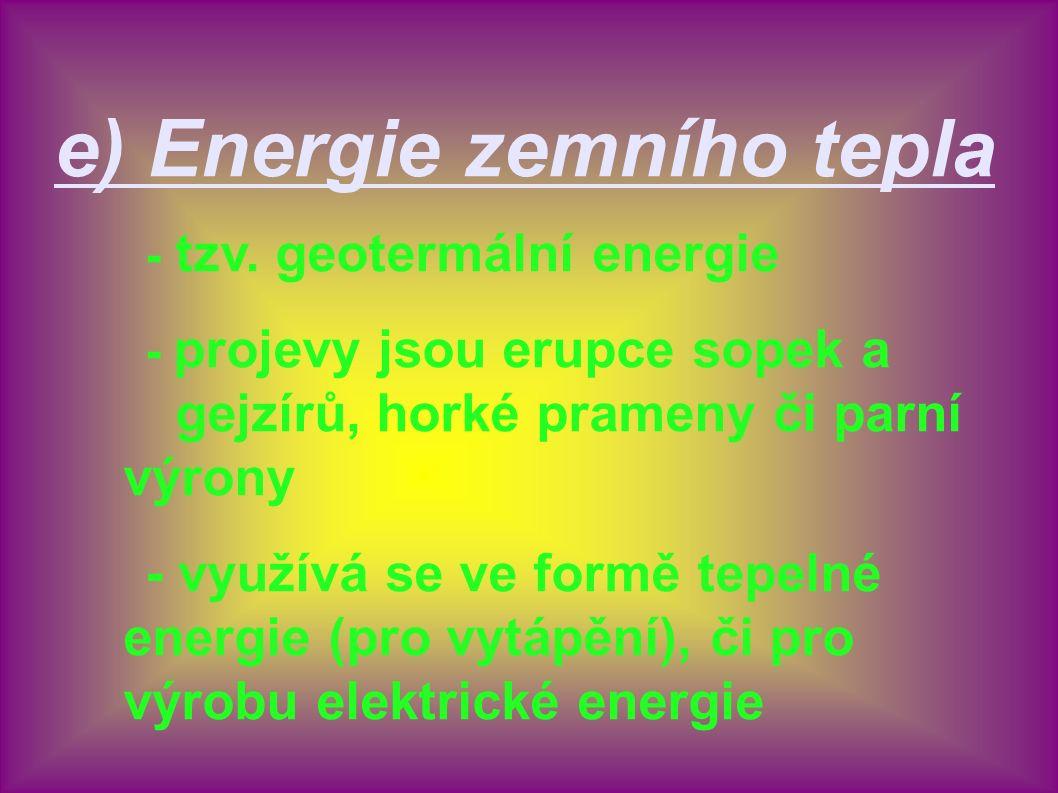 e) Energie zemního tepla - tzv. geotermální energie - projevy jsou erupce sopek a gejzírů, horké prameny či parní výrony - využívá se ve formě tepelné