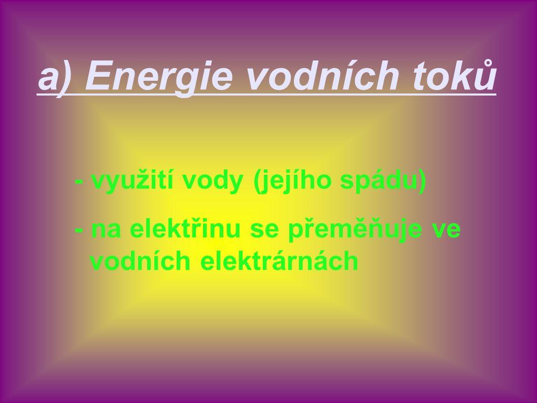 a) Energie vodních toků - využití vody (jejího spádu) - na elektřinu se přeměňuje ve vodních elektrárnách