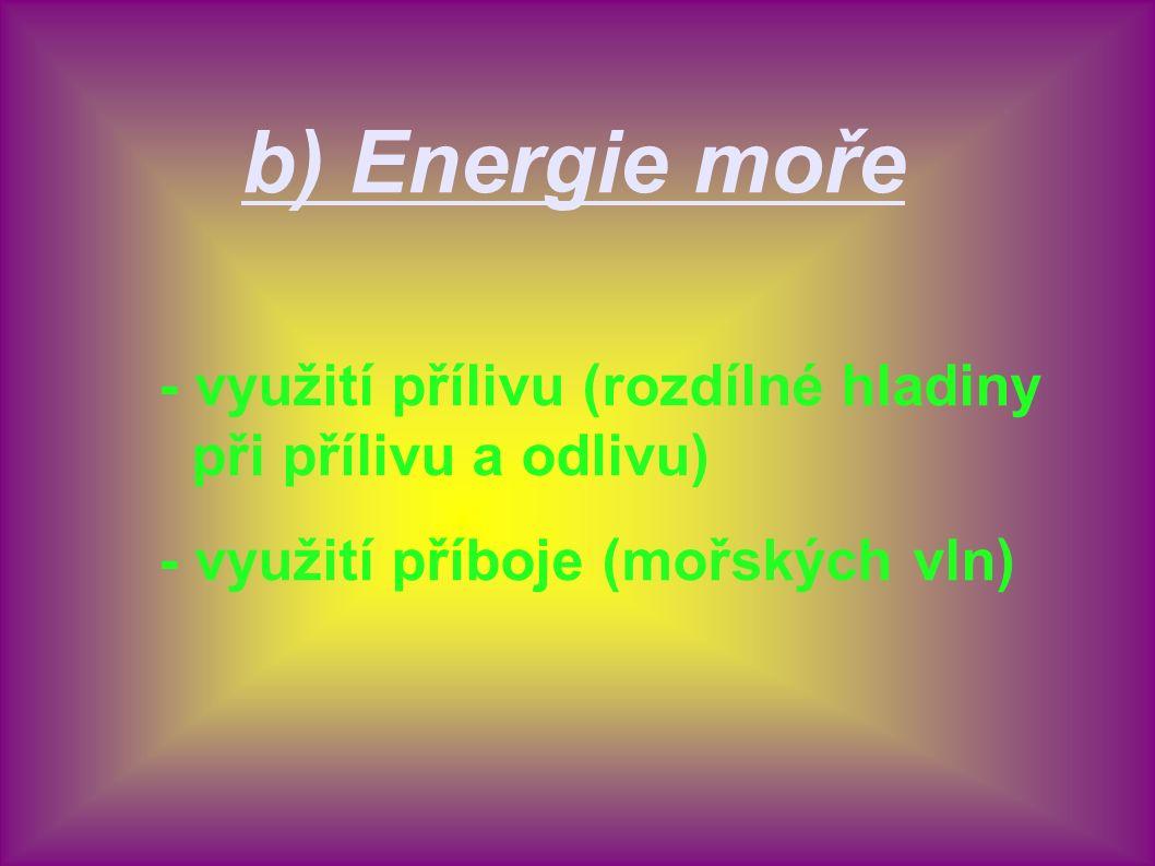 b) Energie moře - využití přílivu (rozdílné hladiny při přílivu a odlivu) - využití příboje (mořských vln)