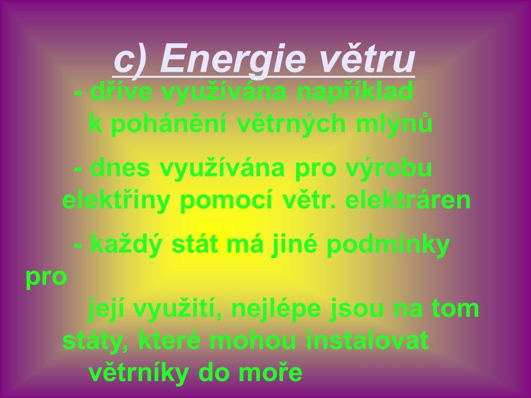 c) Energie větru - dříve využívána například k pohánění větrných mlýnů - dnes využívána pro výrobu elektřiny pomocí větr. elektráren - každý stát má j