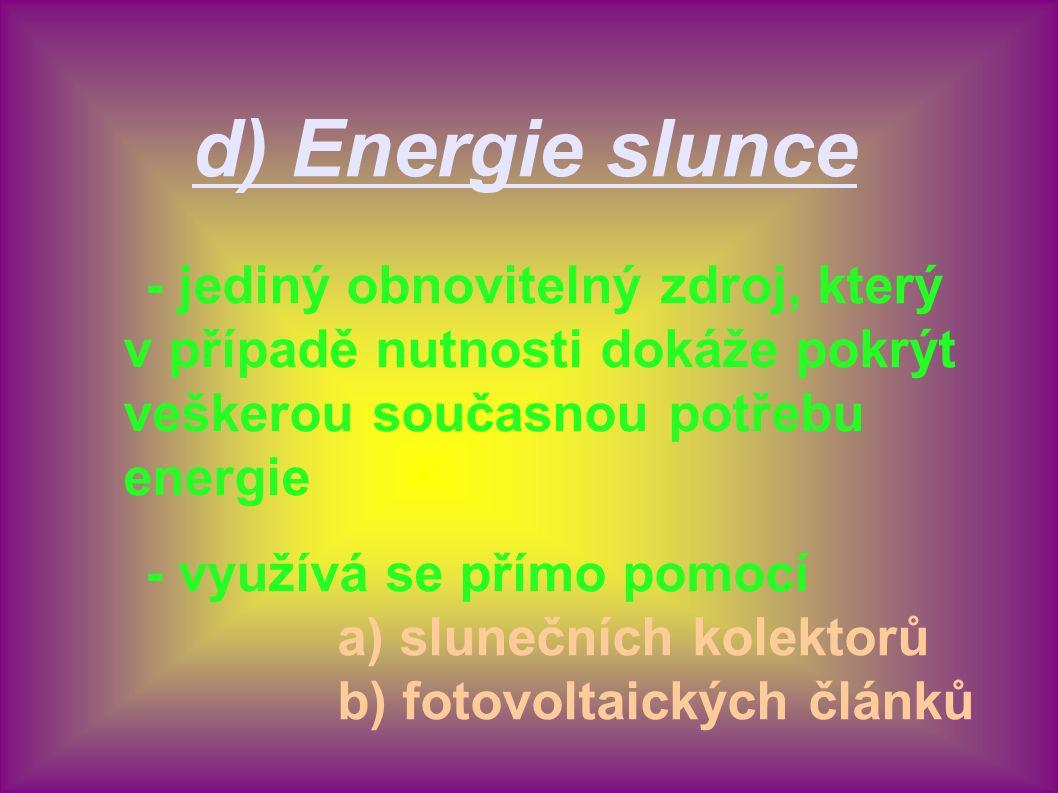 d) Energie slunce - jediný obnovitelný zdroj, který v případě nutnosti dokáže pokrýt veškerou současnou potřebu energie - využívá se přímo pomocí a) s