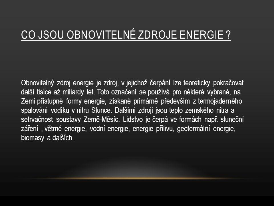 CO JSOU OBNOVITELNÉ ZDROJE ENERGIE ? Obnovitelný zdroj energie je zdroj, v jejichož čerpání lze teoreticky pokračovat další tisíce až miliardy let. To