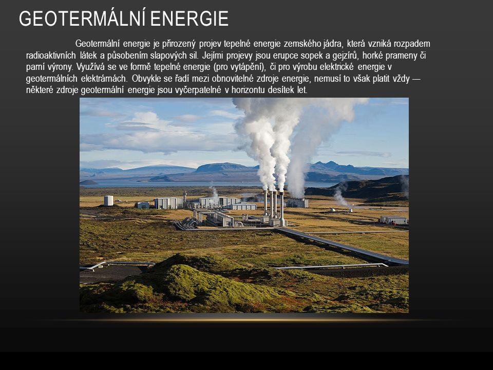 GEOTERMÁLNÍ ENERGIE Geotermální energie je přirozený projev tepelné energie zemského jádra, která vzniká rozpadem radioaktivních látek a působením slapových sil.