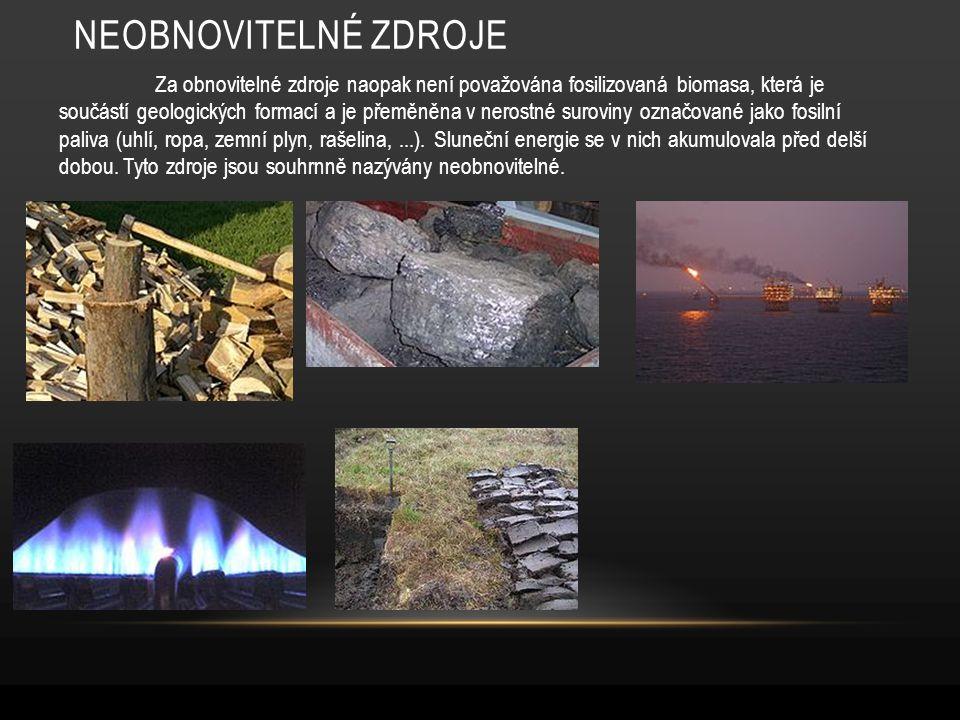 NEOBNOVITELNÉ ZDROJE Za obnovitelné zdroje naopak není považována fosilizovaná biomasa, která je součástí geologických formací a je přeměněna v nerostné suroviny označované jako fosilní paliva (uhlí, ropa, zemní plyn, rašelina,...).
