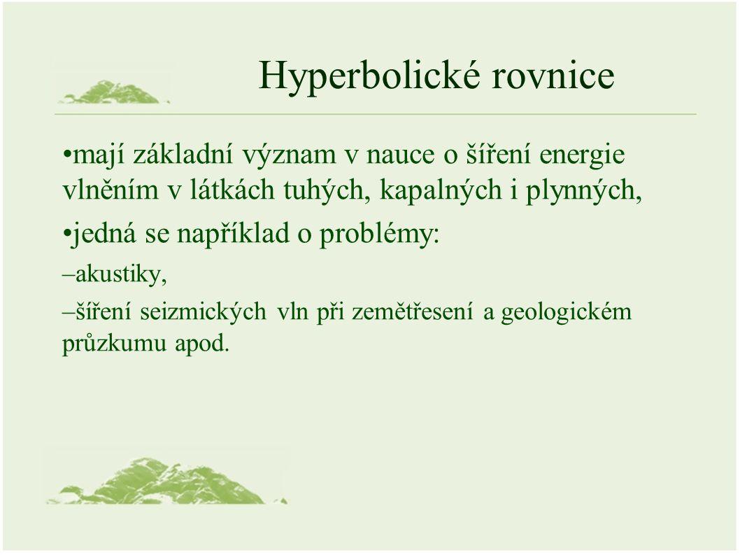 Hyperbolické rovnice mají základní význam v nauce o šíření energie vlněním v látkách tuhých, kapalných i plynných, jedná se například o problémy: –akustiky, –šíření seizmických vln při zemětřesení a geologickém průzkumu apod.