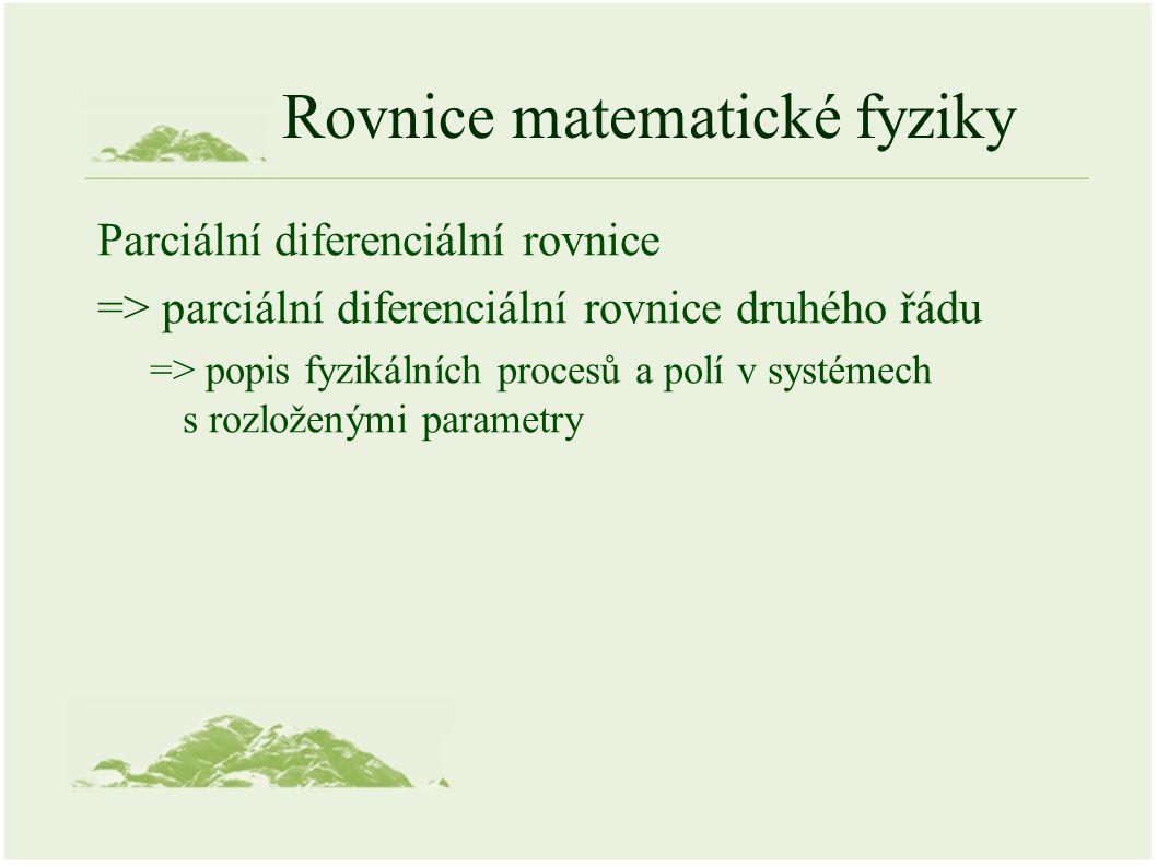 Rovnice matematické fyziky Parciální diferenciální rovnice => parciální diferenciální rovnice druhého řádu => popis fyzikálních procesů a polí v systémech s rozloženými parametry