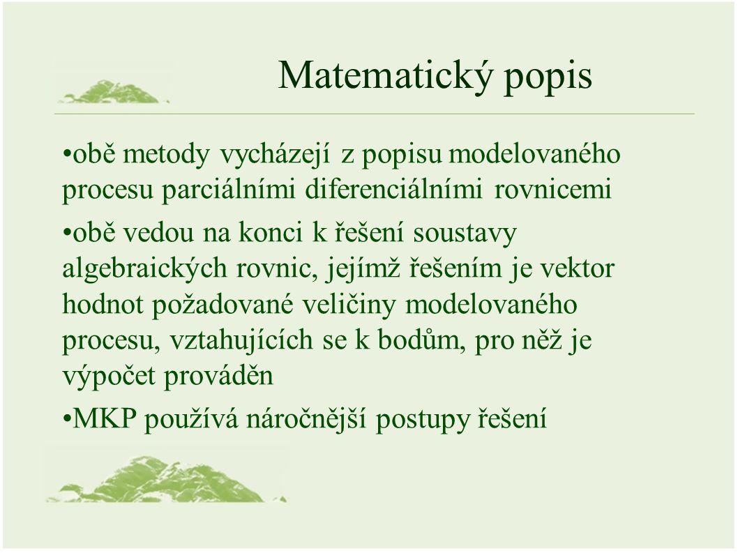 Matematický popis obě metody vycházejí z popisu modelovaného procesu parciálními diferenciálními rovnicemi obě vedou na konci k řešení soustavy algebraických rovnic, jejímž řešením je vektor hodnot požadované veličiny modelovaného procesu, vztahujících se k bodům, pro něž je výpočet prováděn MKP používá náročnější postupy řešení