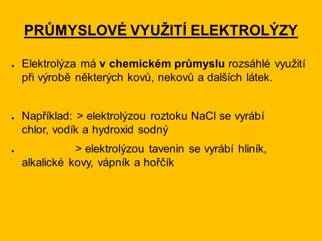 PRŮMYSLOVÉ VYUŽITÍ ELEKTROLÝZY ● Elektrolýza má v chemickém průmyslu rozsáhlé využití při výrobě některých kovů, nekovů a dalších látek. ● Například: