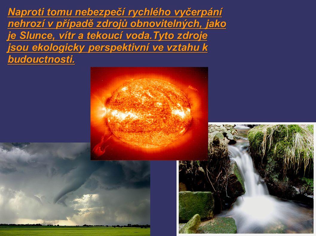 Naproti tomu nebezpečí rychlého vyčerpání nehrozí v případě zdrojů obnovitelných, jako je Slunce, vítr a tekoucí voda.Tyto zdroje jsou ekologicky perspektivní ve vztahu k budouctnosti.
