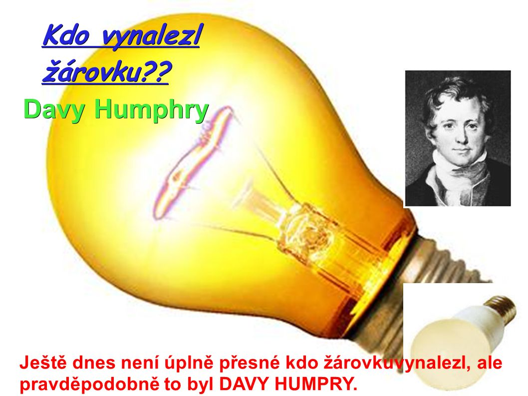 Davy Humphry Kdo vynalezl žárovku?? Ještě dnes není úplně přesné kdo žárovkuvynalezl, ale pravděpodobně to byl DAVY HUMPRY.