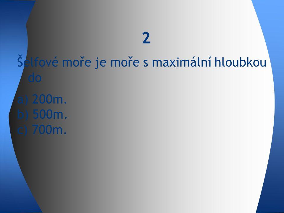 2 Šelfové moře je moře s maximální hloubkou do a) 200m. b) 500m. c) 700m.