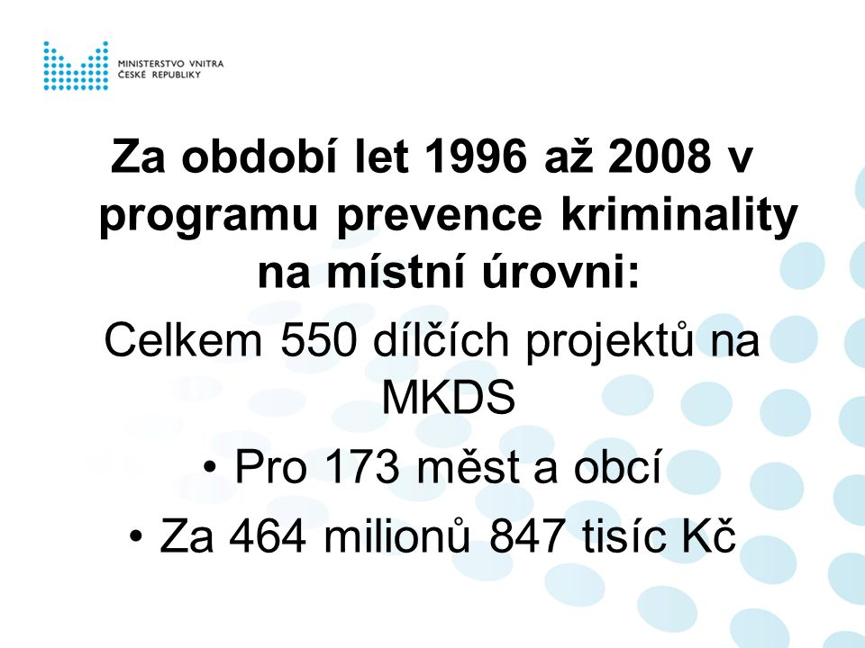 Za období let 1996 až 2008 v programu prevence kriminality na místní úrovni: Celkem 550 dílčích projektů na MKDS Pro 173 měst a obcí Za 464 milionů 84