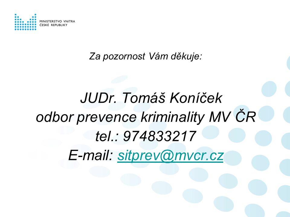 Za pozornost Vám děkuje: JUDr. Tomáš Koníček odbor prevence kriminality MV ČR tel.: 974833217 E-mail: sitprev@mvcr.czsitprev@mvcr.cz