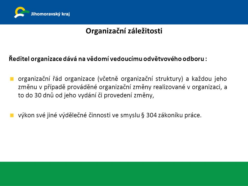Organizační záležitosti Ředitel organizace dává na vědomí vedoucímu odvětvového odboru : organizační řád organizace (včetně organizační struktury) a každou jeho změnu v případě prováděné organizační změny realizované v organizaci, a to do 30 dnů od jeho vydání či provedení změny, výkon své jiné výdělečné činnosti ve smyslu § 304 zákoníku práce.